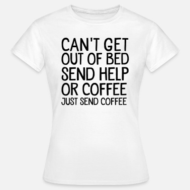 Grappige Koffie Quote Can't Get Out Of Bed Send Help Or Coffee... - Vrouwen T-shirt