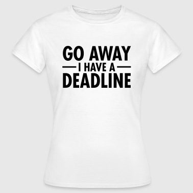 Go Away I Have A Deadline - Camiseta mujer