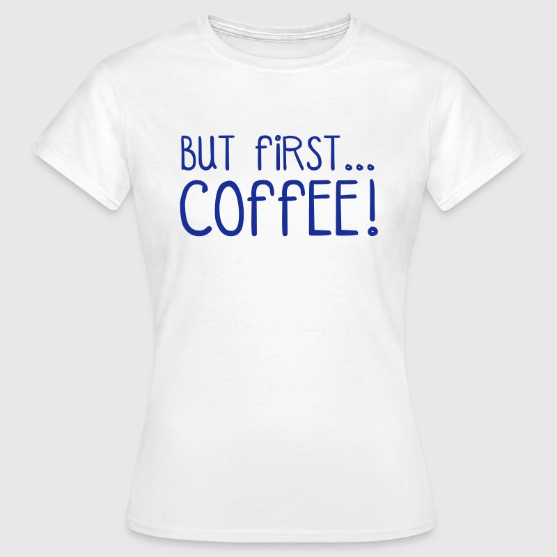 FIRST COFFEE... - Vrouwen T-shirt