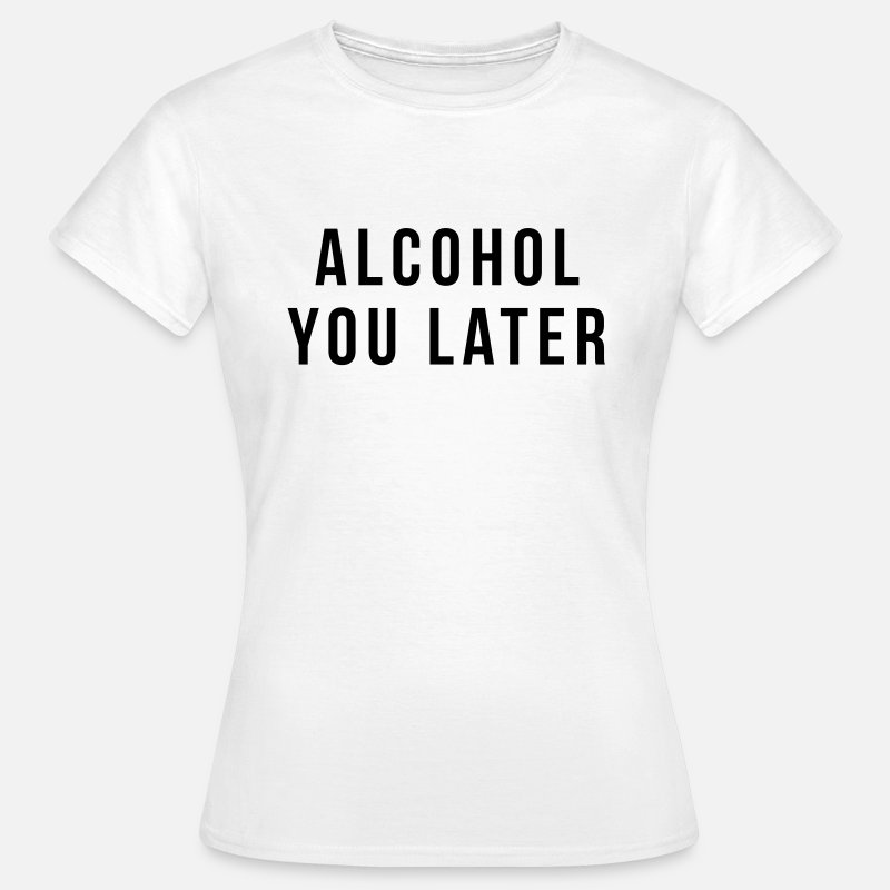 You T-Shirts - Alcohol you later - Vrouwen T-shirt wit