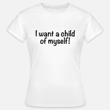 Last Minute Single I want a child of myself - Women's T-Shirt