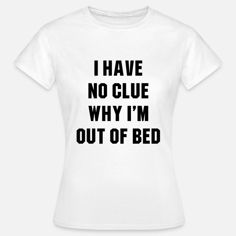 T-Shirts - I have no clue why i'm out of bed - Vrouwen T-shirt wit