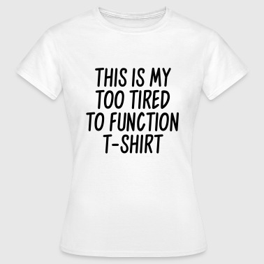 This is my too tired to function t-shirt - Koszulka damska