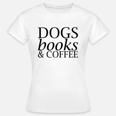 Dogs And Books Dogs Books and Coffee - Women's T-Shirt