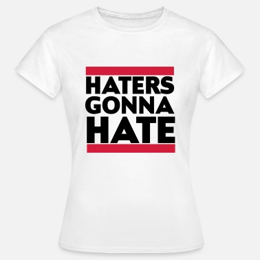 Haters Gonna Hate Haters gonna hate - T-skjorte for kvinner