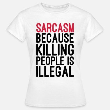 Illegal Sarcasm Killing People Illegal  - T-skjorte for kvinner