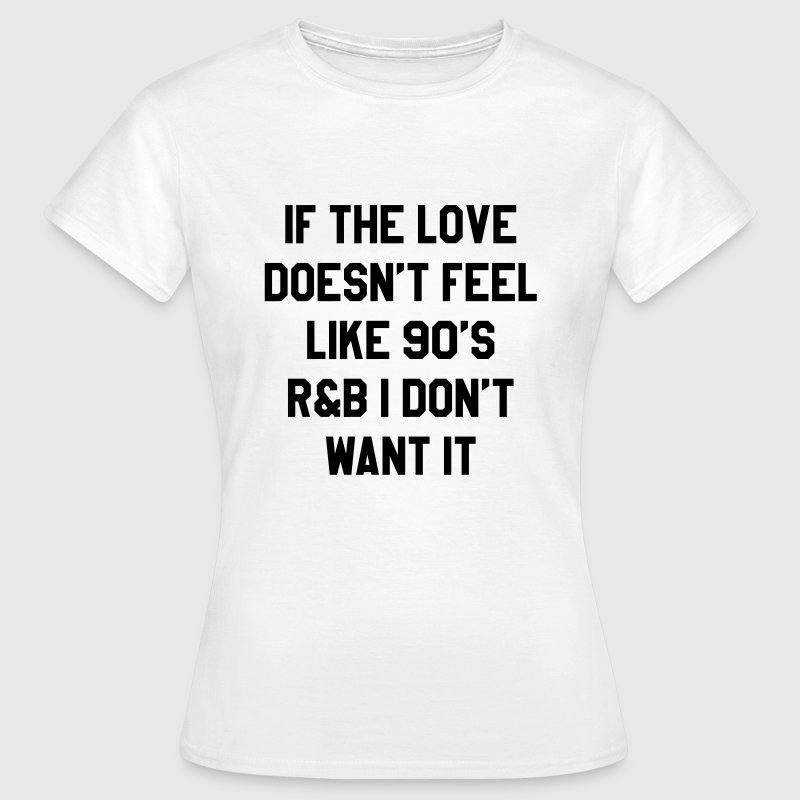 If the love doesn't feel like 90's - Vrouwen T-shirt