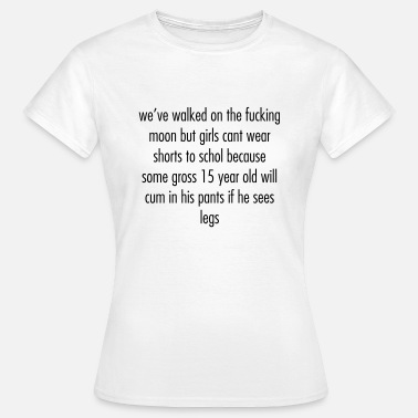Cum Girls we've walked on the moon but girls cant wear short - Women's T-Shirt