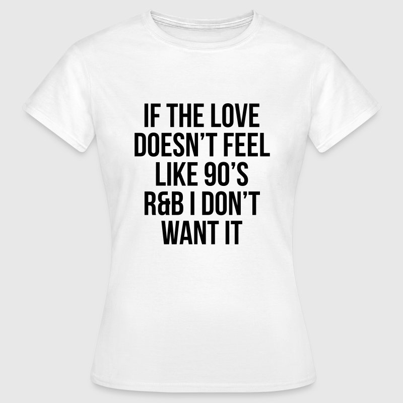 If the love doesn't feel like 90's r&b  - Vrouwen T-shirt