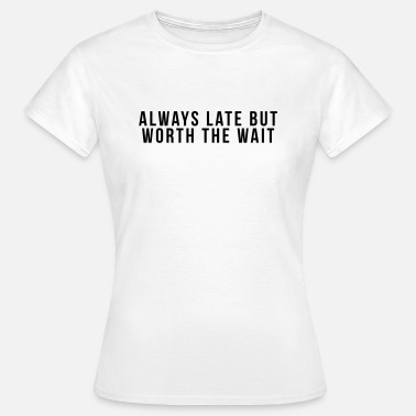 Always Late But Worth The Wait Always late but worth the - Women's T-Shirt