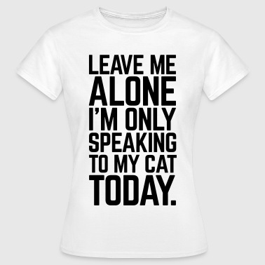 Only Speaking To My Cat - Vrouwen T-shirt