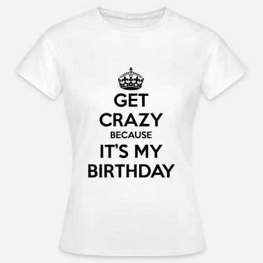 Its My Birthday Get crazy because it's my birthday - Vrouwen T-shirt