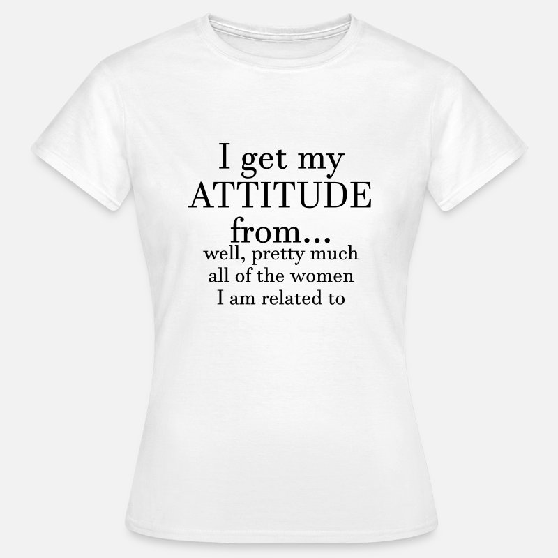 Attitude T-Shirts - I get my attitude from.. well, pretty much  - Women's T-Shirt white