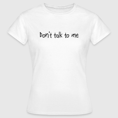 Don't talk to me - T-shirt Femme