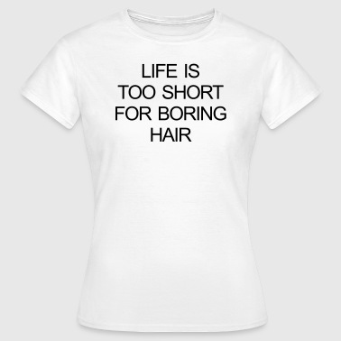 LIFE IS TOO SHORT FOR BORING HAIR - Women's T-Shirt