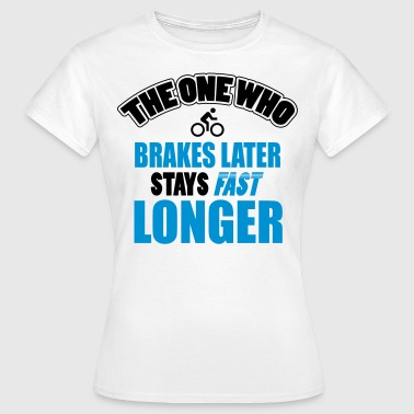 The one who brakes later, stays fast longer - Women's T-Shirt