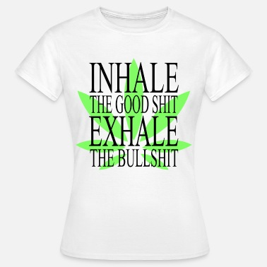 Inhale The Good Shit Inhale The Good Shit Exhale The Bullshit - Women's T-Shirt