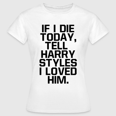 Harry If I die today, tell  I loved him - Dame-T-shirt