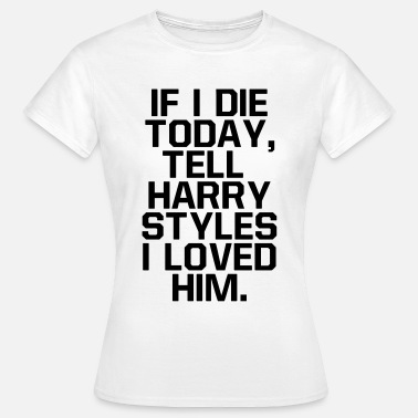 Styles If I die today, tell  I loved him - Frauen T-Shirt