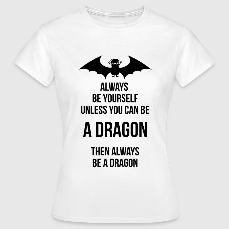 always be yourself be a dragon - Vrouwen T-shirt
