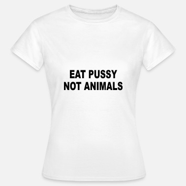 Eat Pussy Not Animals Eat Pussy Not Animals Shirt - Women's T-Shirt