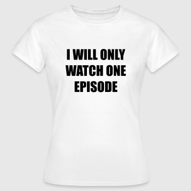 I Will Only Watch One Epi - Vrouwen T-shirt