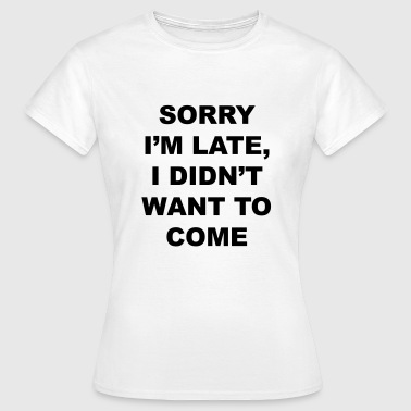Late sorry I'm late I didn't want to come - Frauen T-Shirt