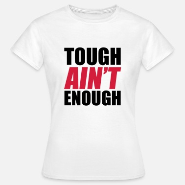 Tough Ain't Enough - Vrouwen T-shirt