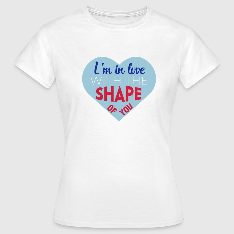 I'm in love with the shape of you - Women's T-Shirt