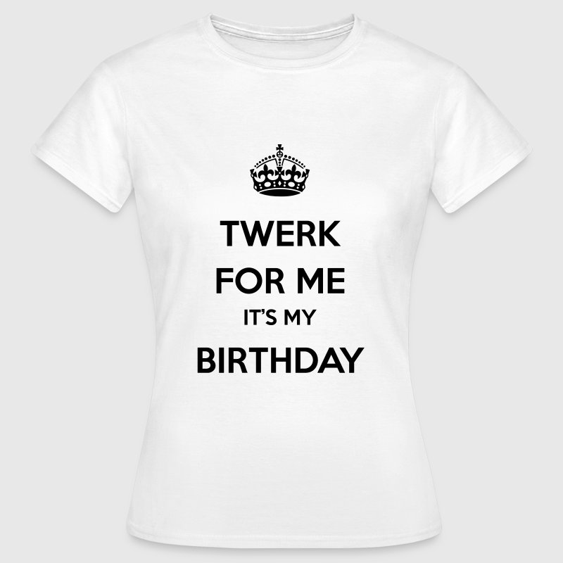 Twerk for me it's my birthday - Vrouwen T-shirt