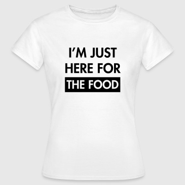 I'm just here for the food - Women's T-Shirt