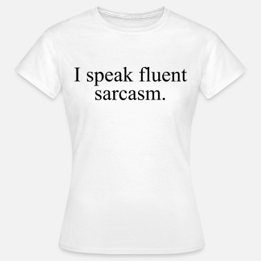 I Speak Fluent Sarcasm I speak fluent sarcasm - Vrouwen T-shirt