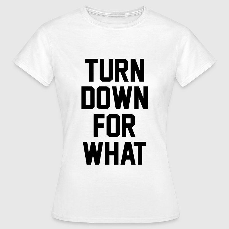 Turn down for what - Camiseta mujer