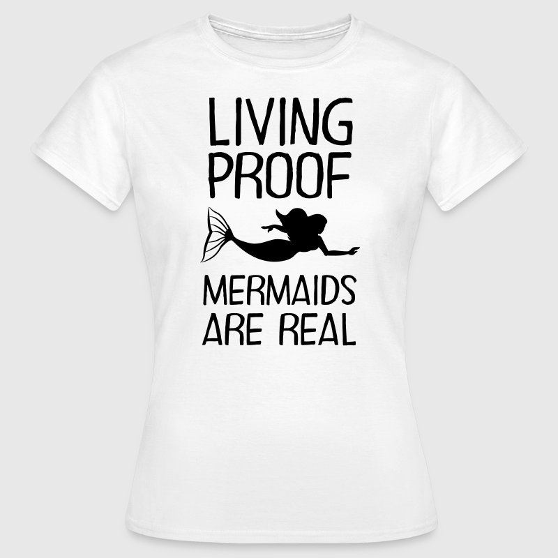 Living Proof - Mermaids Are Real - Women's T-Shirt