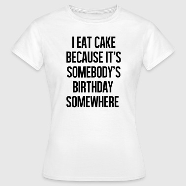 I eat cake because it's somebody - Vrouwen T-shirt