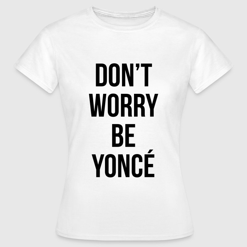 Don't worry be yonce - T-shirt Femme