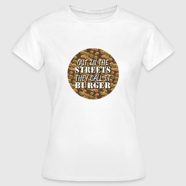 Out in the Streets they call it Burger - Women's T-Shirt