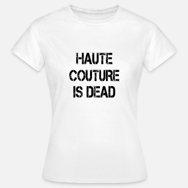 Couture Sprüche Haute Couture is dead - Frauen T-Shirt