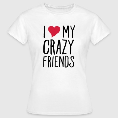 Crazy I (Heart) My Crazy Friends - T-skjorte for kvinner