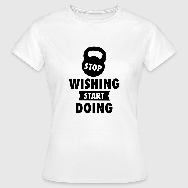 Stop Wishing Start Doing - Women's T-Shirt