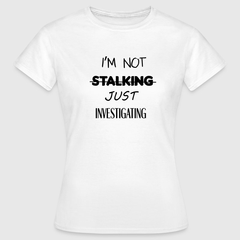 I'm not stalking just investigating - Women's T-Shirt
