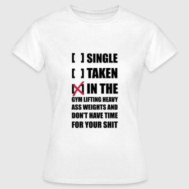Sex Lifting Single? I'm in the Gym lifting heavy Weights ... - Women's T-Shirt
