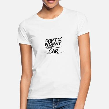 Drive Go By Car Don't Worry - Drive Car - Women's T-Shirt