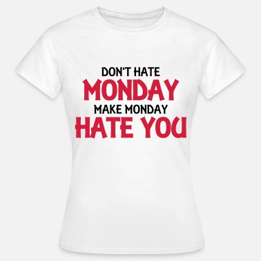 Fuck Monday Don't hate monday, make monday hate you! - Camiseta mujer