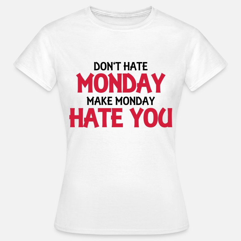 Dont Hate Monday Make Monday Hate You Vrouwen T Shirt Spreadshirt