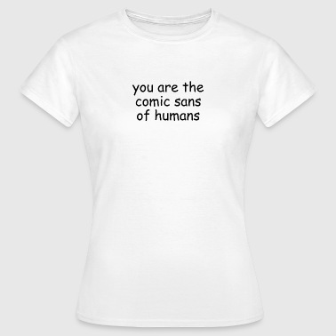 You are the comic sans of humans - Women's T-Shirt