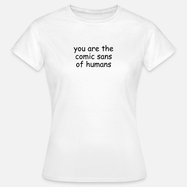 Comic Sans You are the comic sans of humans - Women's T-Shirt