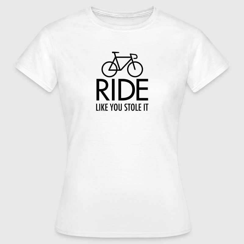 Ride Like You Stole It - Women's T-Shirt