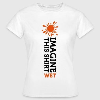 Wet Imagine a wet t-shirt - Women's T-Shirt
