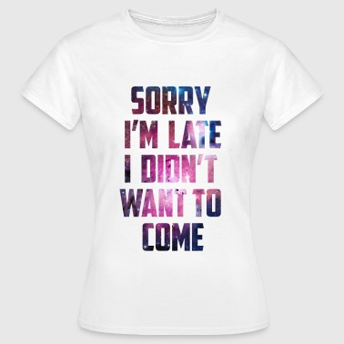 Want Sorry I'm Late Galaxy Design - Women's T-Shirt